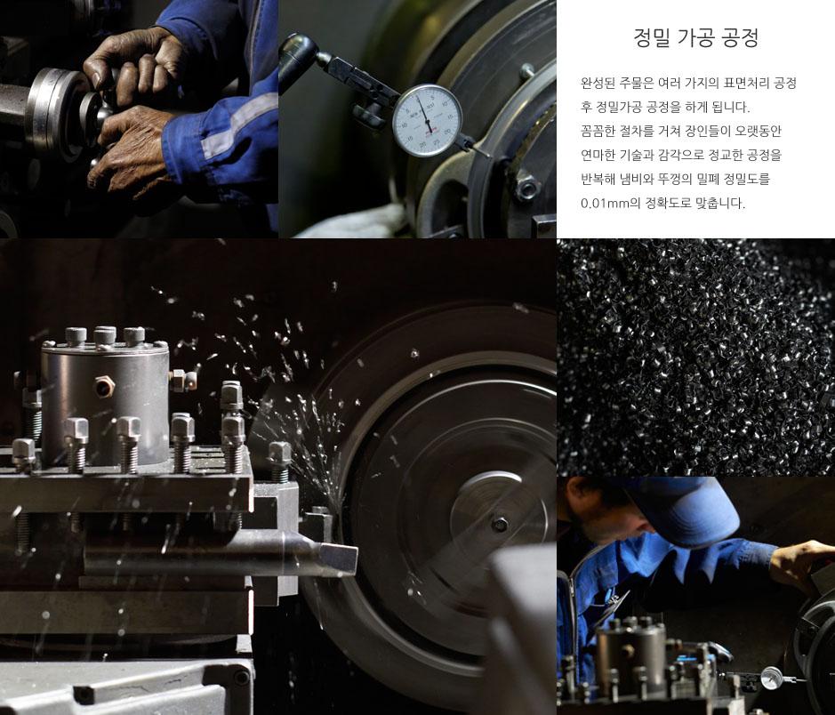 정밀 가공 공정 완성된 주물은 여러 가지의 표면처리 공정 후 정밀가공 공정을 하게 됩니다. 꼼꼼한 절차를 거쳐 장인들이 오랫동안 연마한 기술과 감각으로 정교한 공정을 반복해 냄비와 뚜껑의 밀폐 정밀도를 0.01mm의 정확도로 맞춥니다